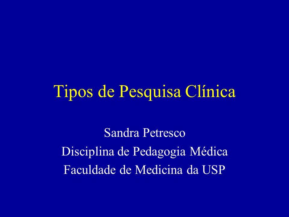 Tipos de Pesquisa Clínica Sandra Petresco Disciplina de Pedagogia Médica Faculdade de Medicina da USP