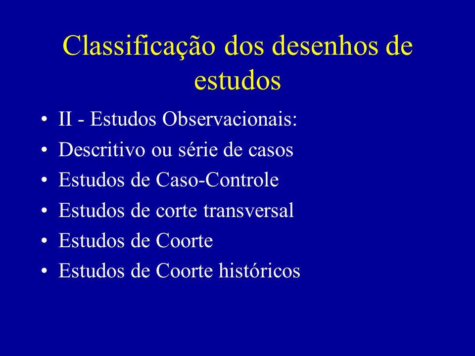 Classificação dos Desenhos de Estudos II - Estudos Experimentais: A) Ensaios Controlados: 1-Controles Paralelos ou Concorrentes -Randomizado -Não randomizado 2-Controles Sequenciais -Autocontrolados -Cruzamento (Estudo Cruzado) 3-Controles Externos B) Estudos sem Conroles III - Metanálises