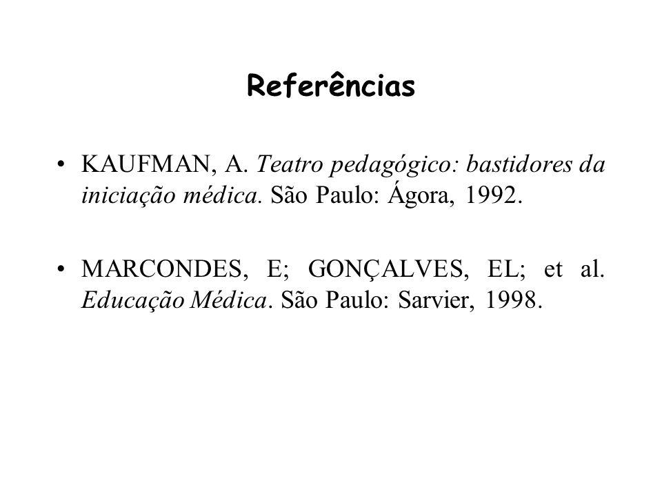 Referências KAUFMAN, A. Teatro pedagógico: bastidores da iniciação médica. São Paulo: Ágora, 1992. MARCONDES, E; GONÇALVES, EL; et al. Educação Médica