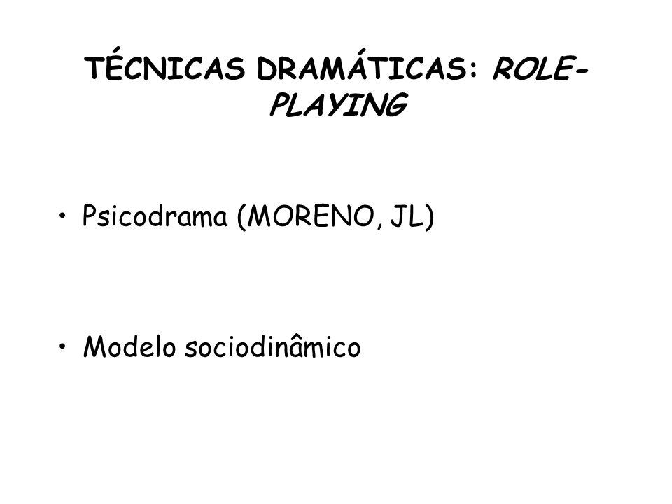 TÉCNICAS DRAMÁTICAS: ROLE- PLAYING Psicodrama (MORENO, JL) Modelo sociodinâmico