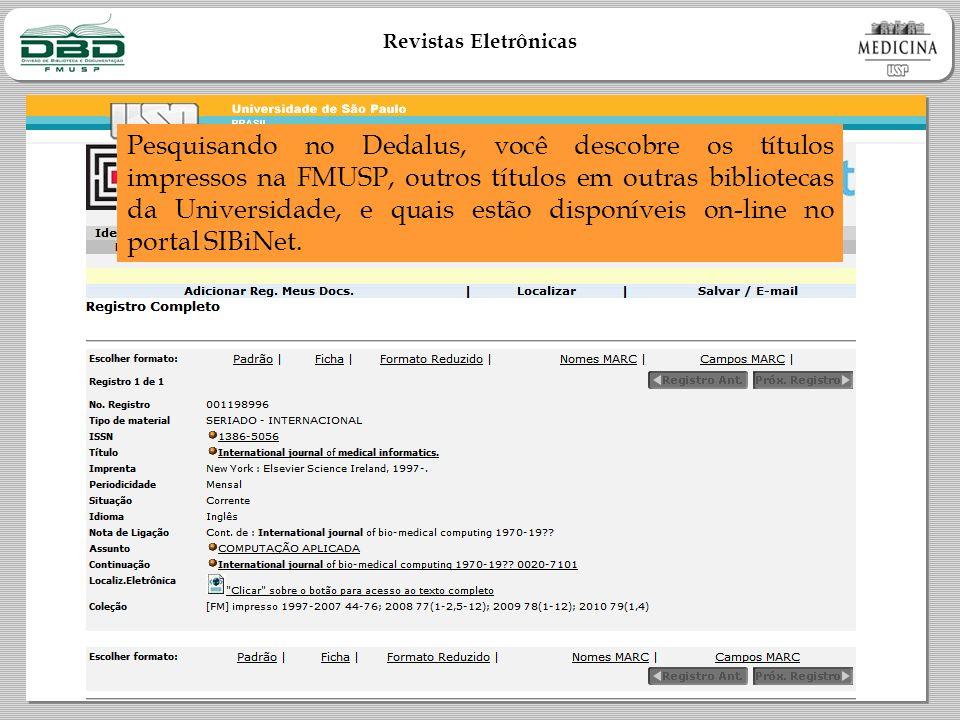 Revistas Eletrônicas Pesquisando no Dedalus, você descobre os títulos impressos na FMUSP, outros títulos em outras bibliotecas da Universidade, e quais estão disponíveis on-line no portal SIBiNet.