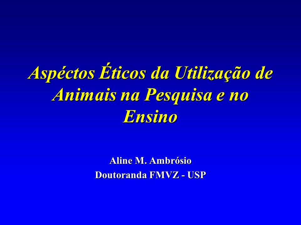 Aspéctos Éticos da Utilização de Animais na Pesquisa e no Ensino Aline M. Ambrósio Doutoranda FMVZ - USP