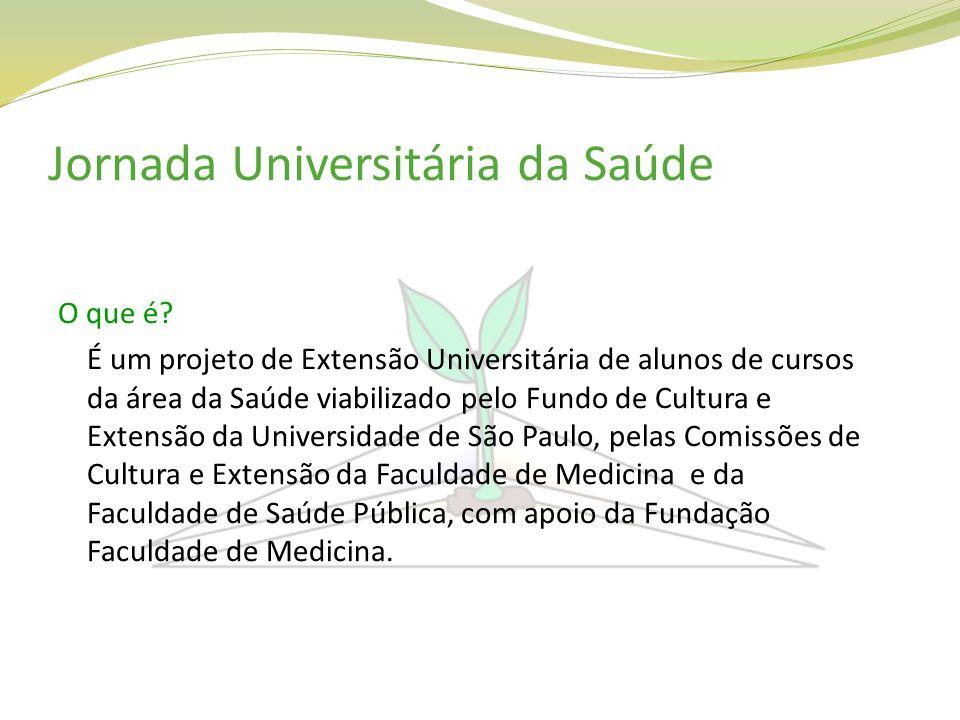 Jornada Universitária da Saúde O que é? É um projeto de Extensão Universitária de alunos de cursos da área da Saúde viabilizado pelo Fundo de Cultura