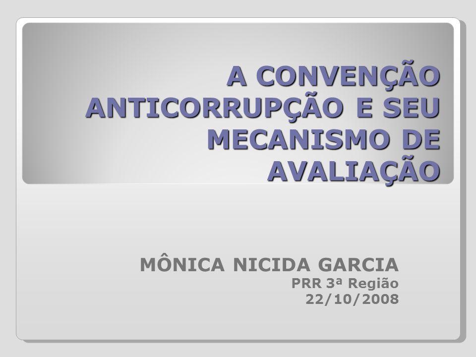 A CONVENÇÃO ANTICORRUPÇÃO E SEU MECANISMO DE AVALIAÇÃO MÔNICA NICIDA GARCIA PRR 3ª Região 22/10/2008