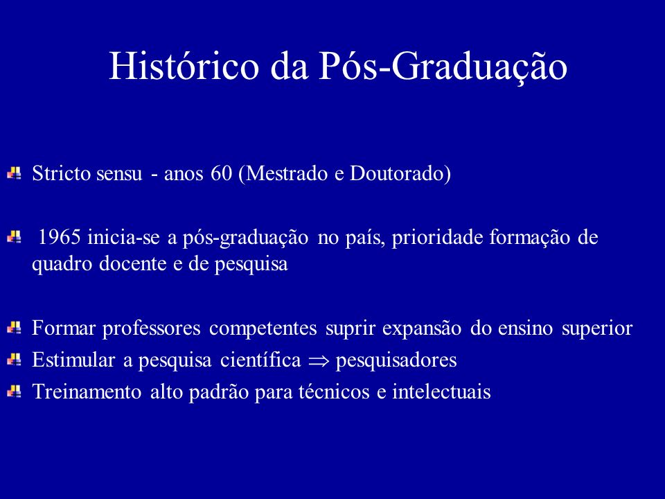 Histórico da Pós-Graduação Stricto sensu - anos 60 (Mestrado e Doutorado) 1965 inicia-se a pós-graduação no país, prioridade formação de quadro docent
