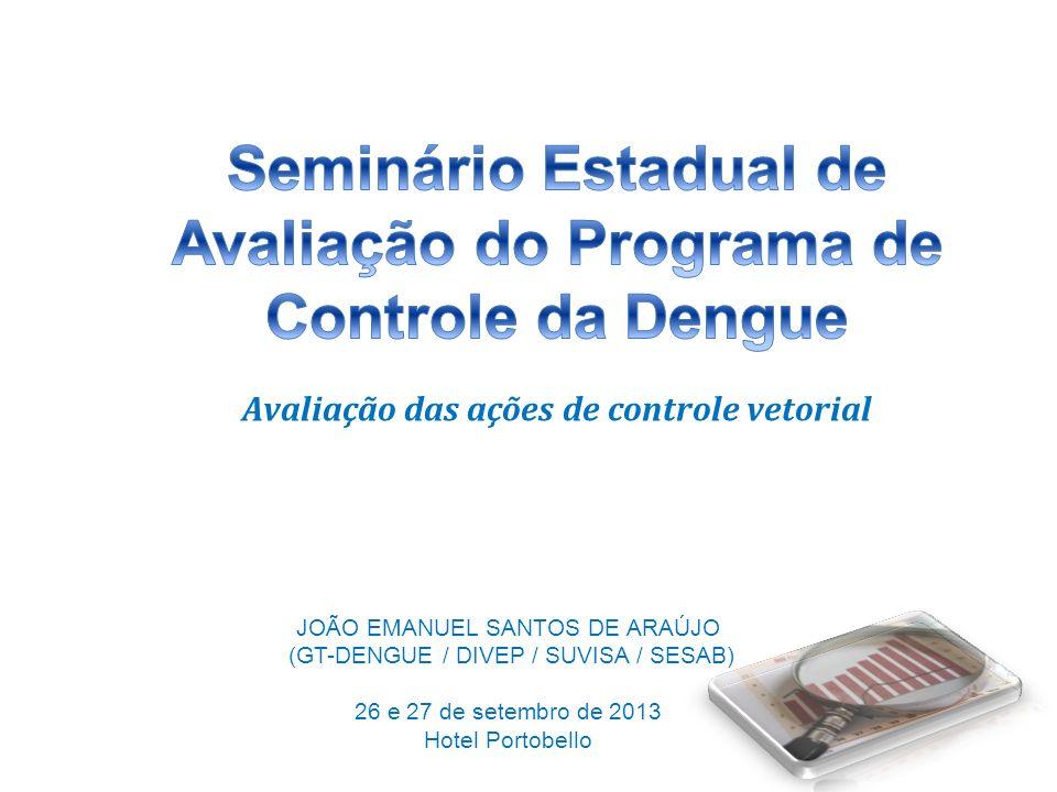 Avaliação das ações de controle vetorial JOÃO EMANUEL SANTOS DE ARAÚJO (GT-DENGUE / DIVEP / SUVISA / SESAB) 26 e 27 de setembro de 2013 Hotel Portobel