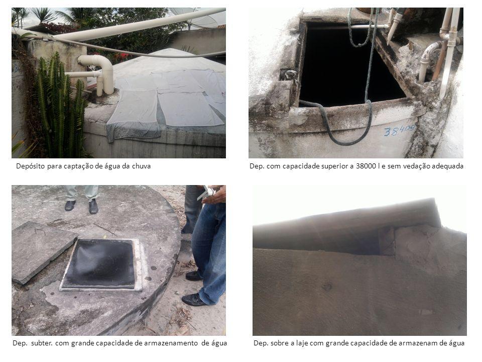 Depósito para captação de água da chuvaDep. com capacidade superior a 38000 l e sem vedação adequada Dep. subter. com grande capacidade de armazenamen