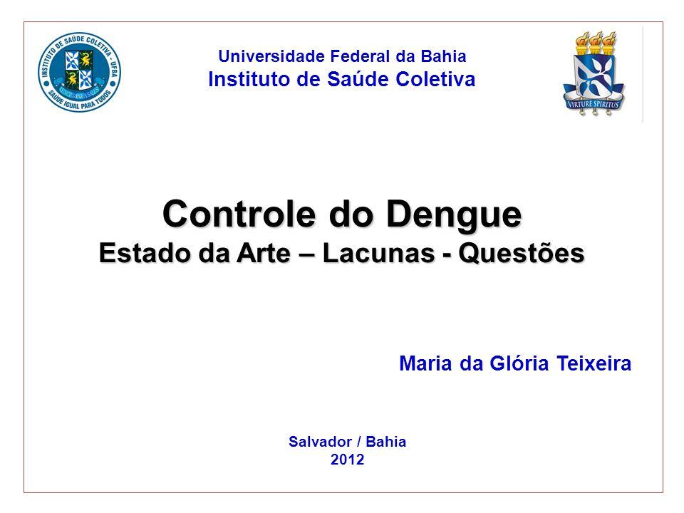Controle do Dengue Estado da Arte – Lacunas - Questões Maria da Glória Teixeira Universidade Federal da Bahia Instituto de Saúde Coletiva Salvador / B