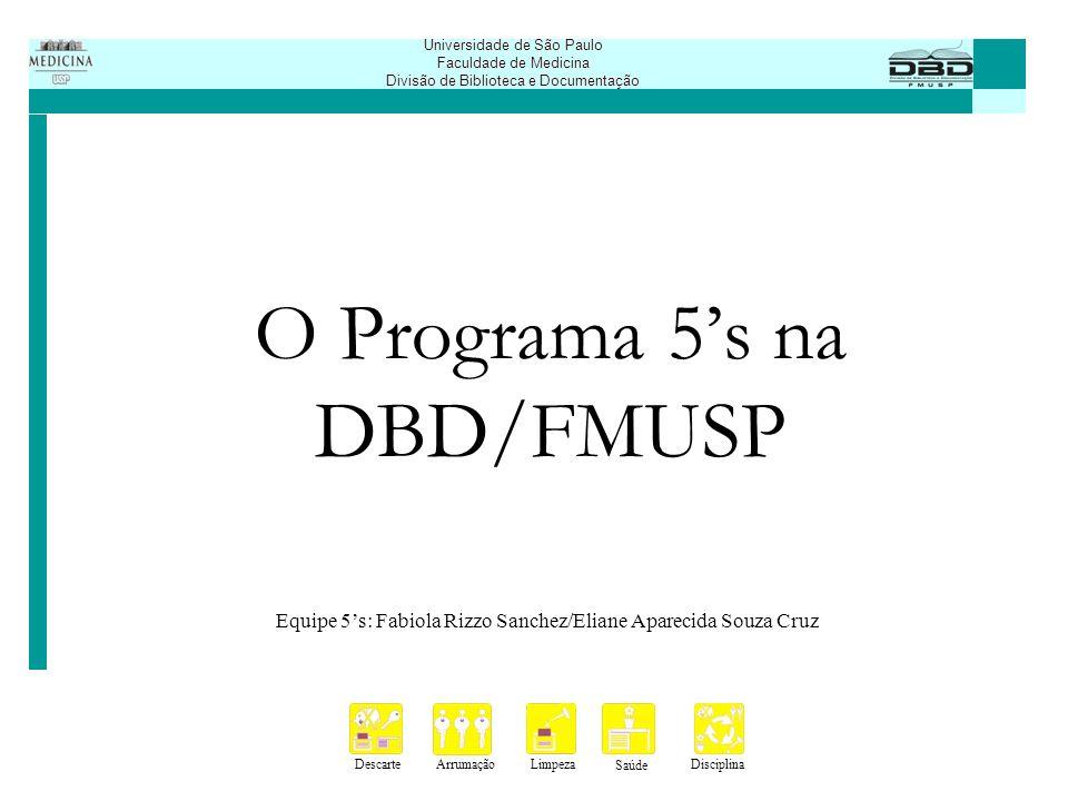 DescarteArrumaçãoLimpeza Saúde Disciplina Universidade de São Paulo Faculdade de Medicina Divisão de Biblioteca e Documentação O Programa 5s na DBD/FMUSP Implantação em 2005.