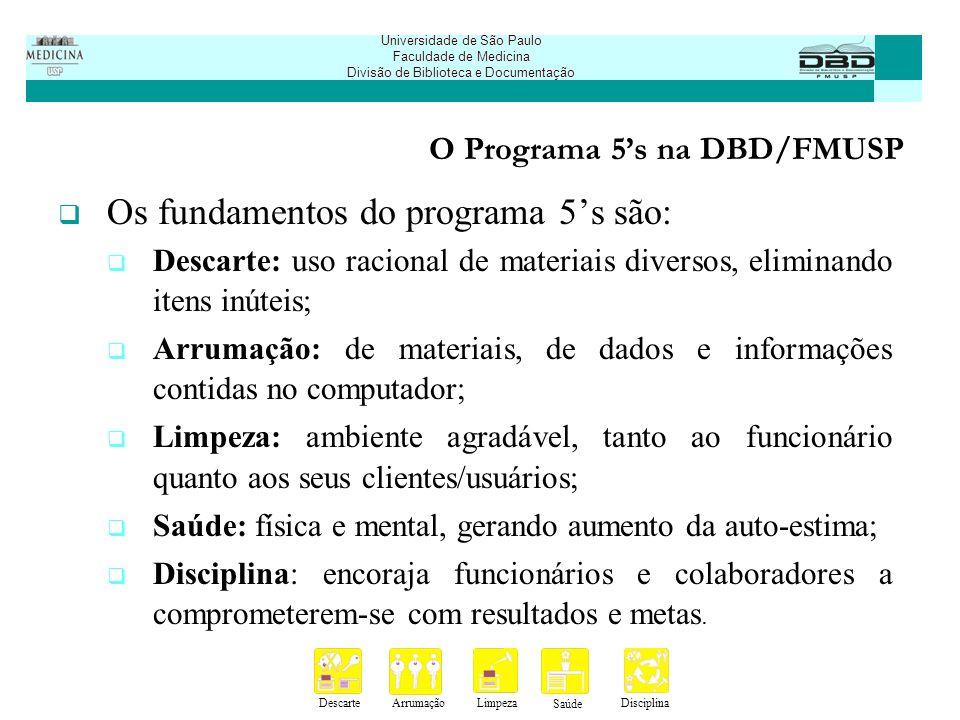 DescarteArrumaçãoLimpeza Saúde Disciplina Universidade de São Paulo Faculdade de Medicina Divisão de Biblioteca e Documentação O Programa 5s na DBD/FMUSP A Biblioteca foi a pioneira na implantação da ferramenta 5s na Faculdade de Medicina; Treinamento sobre o programa no Lim-16 - Laboratório de Fisiopatologia Renal.