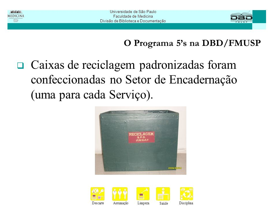 DescarteArrumaçãoLimpeza Saúde Disciplina Universidade de São Paulo Faculdade de Medicina Divisão de Biblioteca e Documentação O Programa 5s na DBD/FMUSP Planilhas de gerenciamento e acompanhamento: data de verificação e auditoria (anual); tabela de acompanhamento das médias mensais (mensal); protocolo de recebimento da folha de verificação (mensal); folha de verificação (mensal); relação de auditores (quadrimestral).