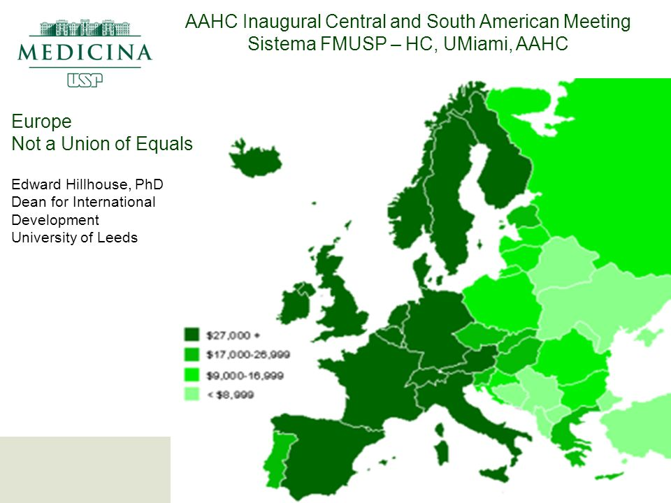 Europe Not a Union of Equals Edward Hillhouse, PhD Dean for International Development University of Leeds AAHC Inaugural Central and South American Meeting Sistema FMUSP – HC, UMiami, AAHC