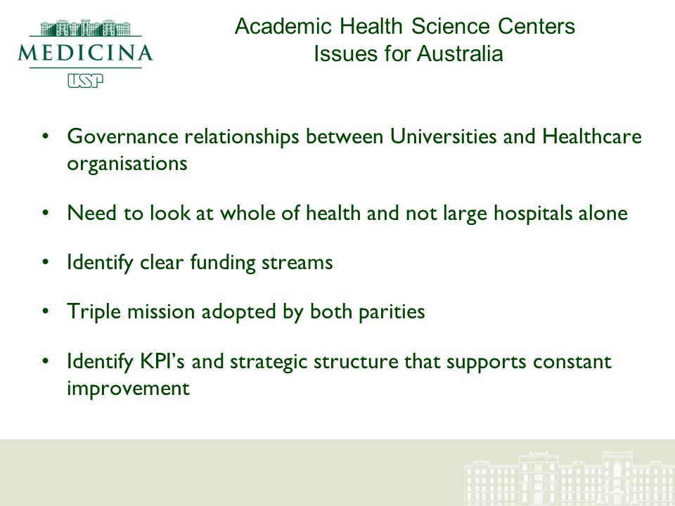 Academic Health Science Centers Issues for Australia Governance relationships between Universities and Healthcare organisations Need to look at whole of health and not large hospitals alone Identify clear funding streams Triple mission adopted by both parities Identify KPIs and strategic structure that supports constant improvement