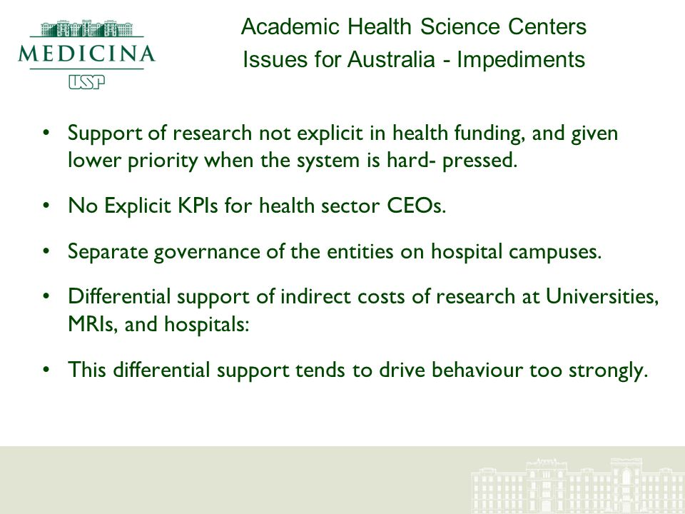 Academic Health Science Centers Issues for Australia - Impediments Support of research not explicit in health funding, and given lower priority when the system is hard- pressed.