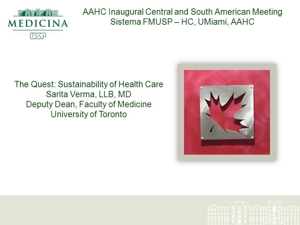 AAHC Inaugural Central and South American Meeting Sistema FMUSP – HC, UMiami, AAHC The Quest: Sustainability of Health Care Sarita Verma, LLB, MD Deputy Dean, Faculty of Medicine University of Toronto