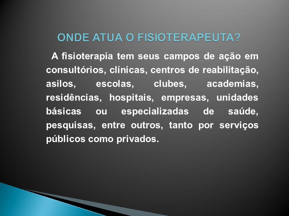 A fisioterapia tem seus campos de ação em consultórios, clínicas, centros de reabilitação, asilos, escolas, clubes, academias, residências, hospitais,