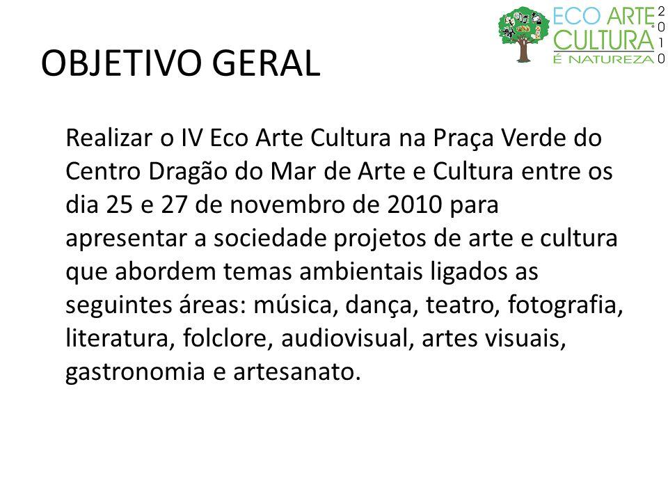OBJETIVO GERAL Realizar o IV Eco Arte Cultura na Praça Verde do Centro Dragão do Mar de Arte e Cultura entre os dia 25 e 27 de novembro de 2010 para a