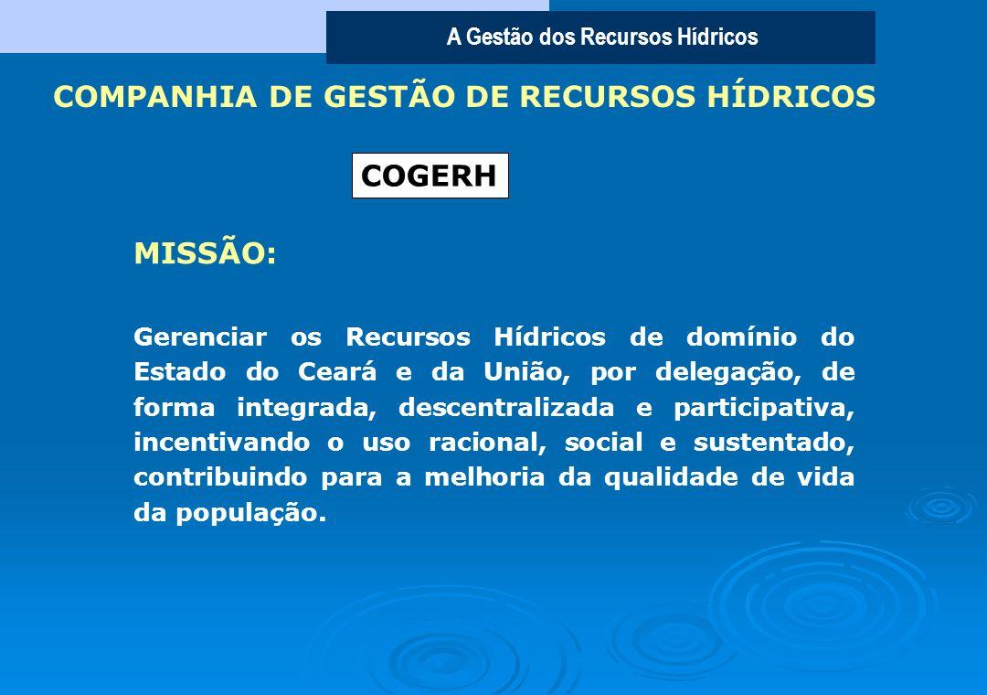 A Gestão dos Recursos Hídricos Gerenciar os Recursos Hídricos de domínio do Estado do Ceará e da União, por delegação, de forma integrada, descentralizada e participativa, incentivando o uso racional, social e sustentado, contribuindo para a melhoria da qualidade de vida da população.