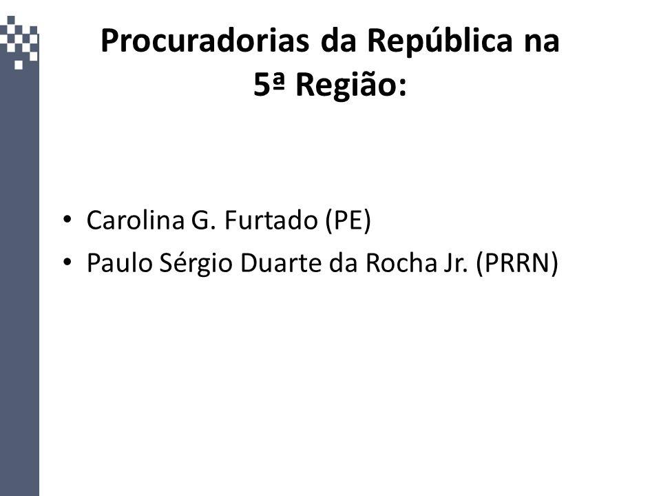 Procuradorias da República na 5ª Região: Carolina G. Furtado (PE) Paulo Sérgio Duarte da Rocha Jr. (PRRN)