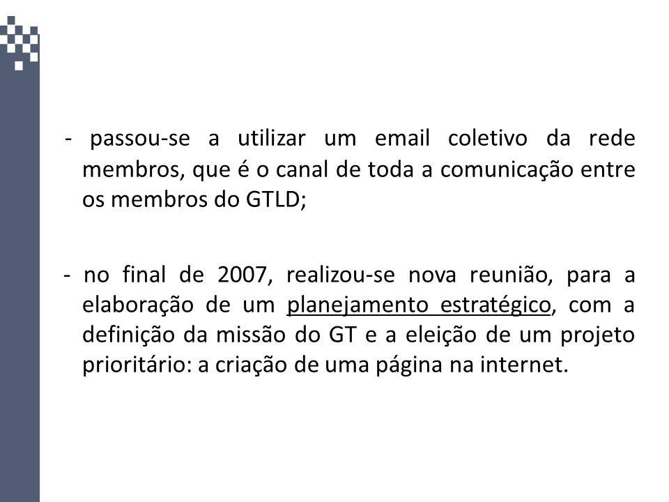 - passou-se a utilizar um email coletivo da rede membros, que é o canal de toda a comunicação entre os membros do GTLD; - no final de 2007, realizou-s
