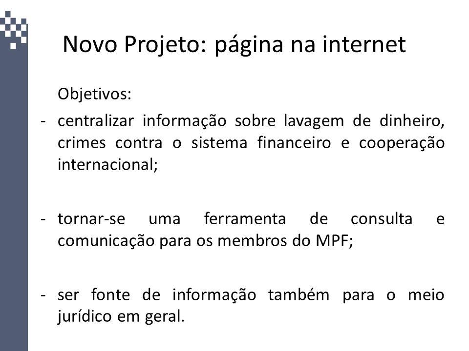 Novo Projeto: página na internet Objetivos: -centralizar informação sobre lavagem de dinheiro, crimes contra o sistema financeiro e cooperação interna