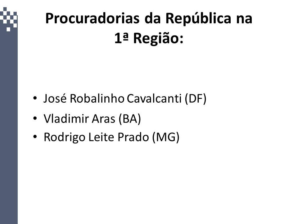 Procuradorias da República na 1ª Região: José Robalinho Cavalcanti (DF) Vladimir Aras (BA) Rodrigo Leite Prado (MG)