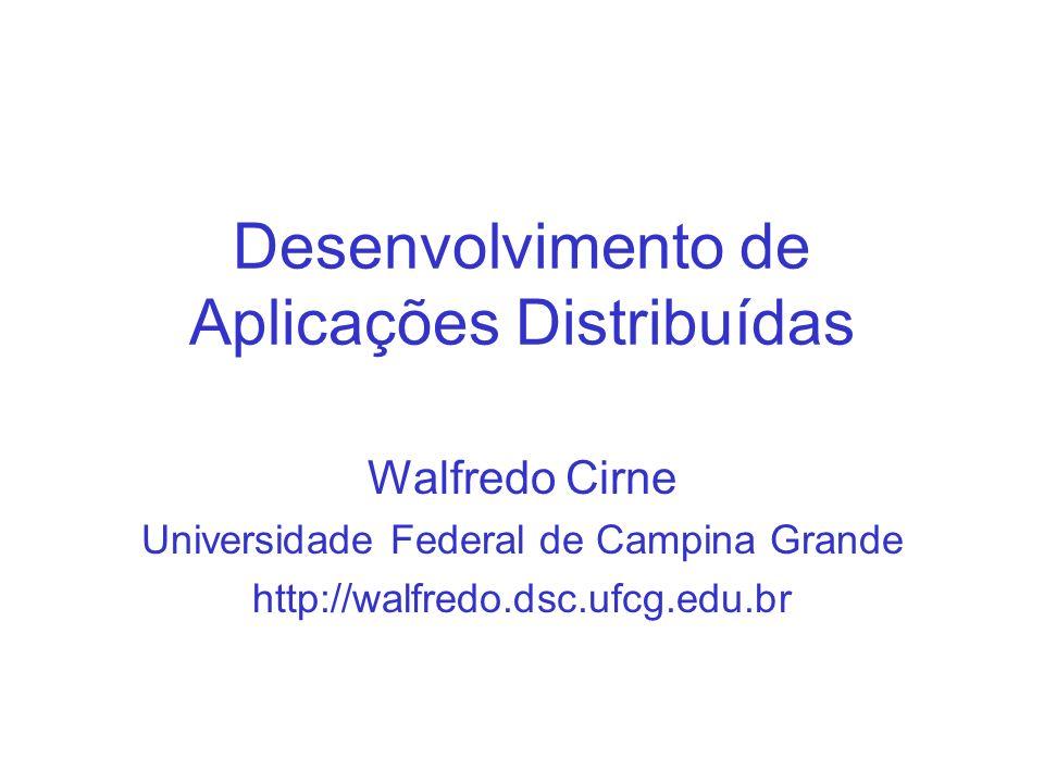 Desenvolvimento de Aplicações Distribuídas Walfredo Cirne Universidade Federal de Campina Grande http://walfredo.dsc.ufcg.edu.br