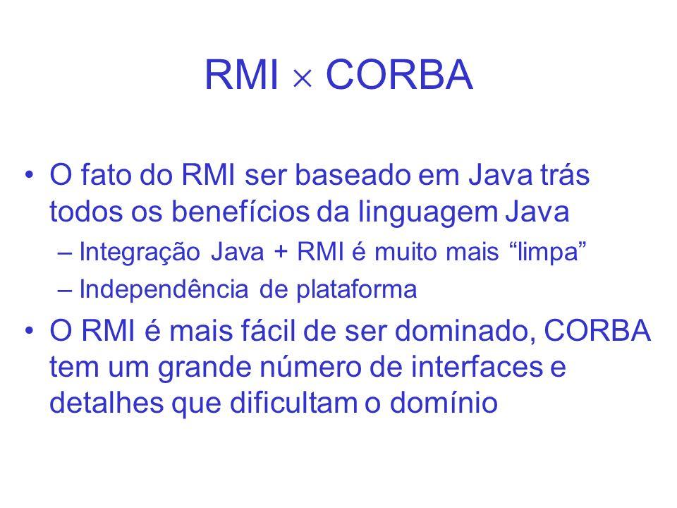 RMI CORBA O fato do RMI ser baseado em Java trás todos os benefícios da linguagem Java –Integração Java + RMI é muito mais limpa –Independência de pla