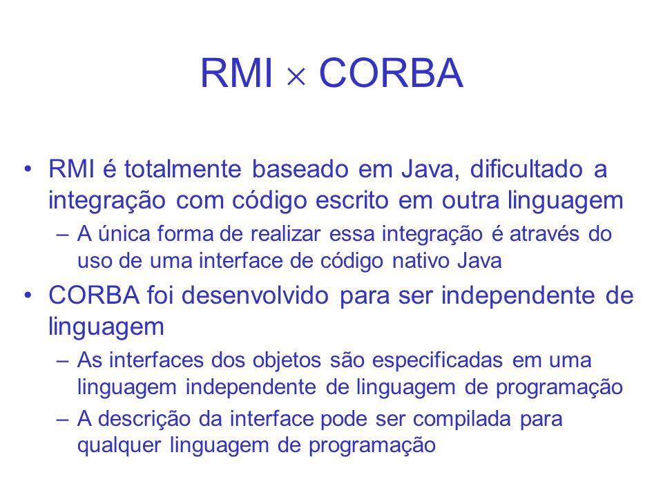 RMI CORBA RMI é totalmente baseado em Java, dificultado a integração com código escrito em outra linguagem –A única forma de realizar essa integração