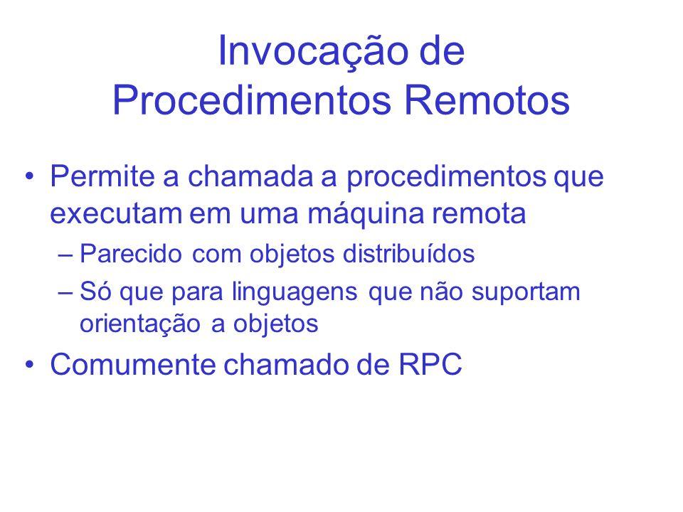Invocação de Procedimentos Remotos Permite a chamada a procedimentos que executam em uma máquina remota –Parecido com objetos distribuídos –Só que par