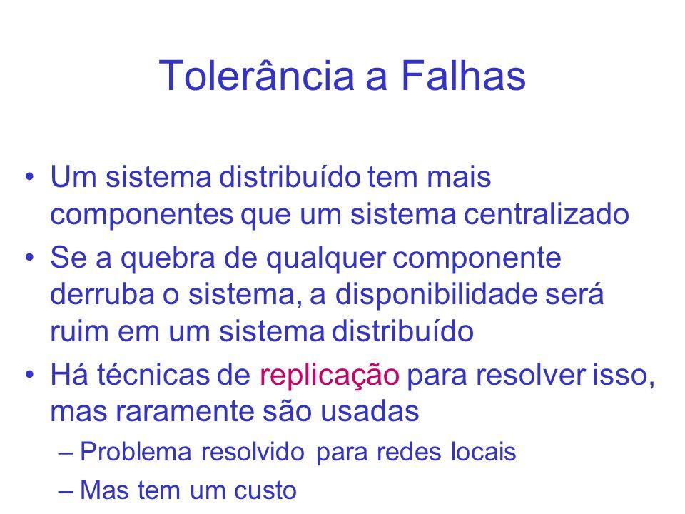 Tolerância a Falhas Um sistema distribuído tem mais componentes que um sistema centralizado Se a quebra de qualquer componente derruba o sistema, a di