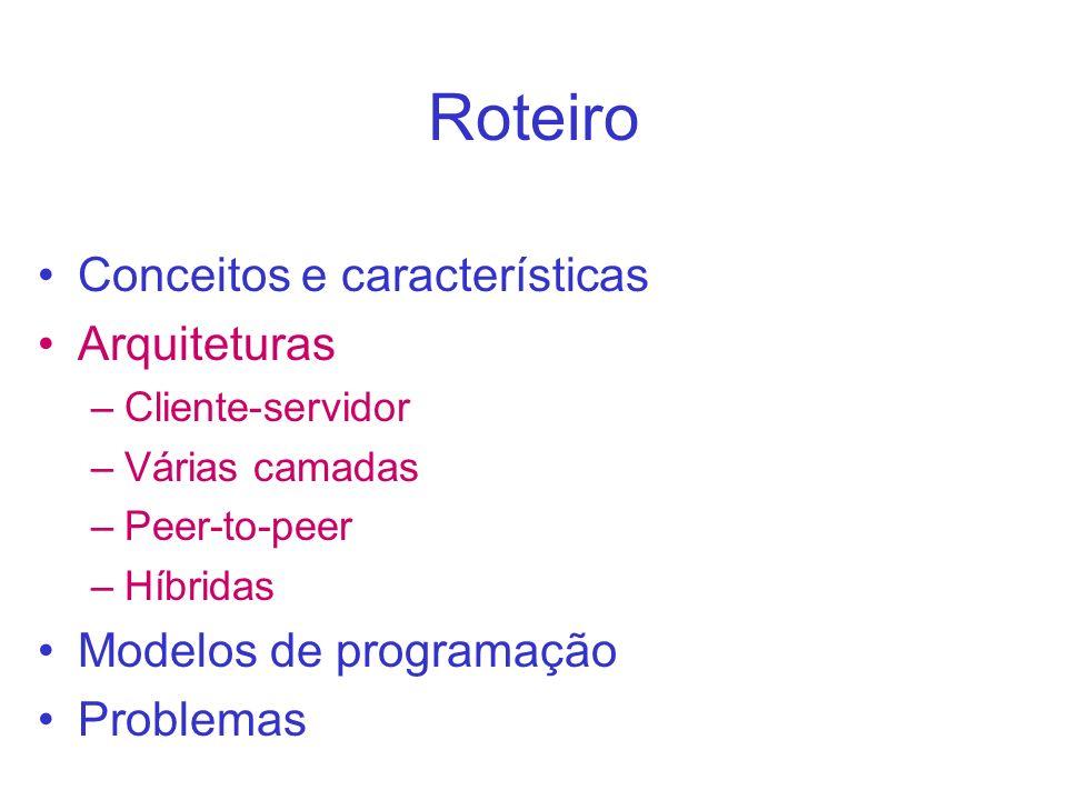Roteiro Conceitos e características Arquiteturas –Cliente-servidor –Várias camadas –Peer-to-peer –Híbridas Modelos de programação Problemas