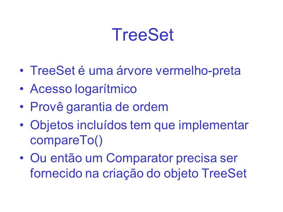 TreeSet TreeSet é uma árvore vermelho-preta Acesso logarítmico Provê garantia de ordem Objetos incluídos tem que implementar compareTo() Ou então um C
