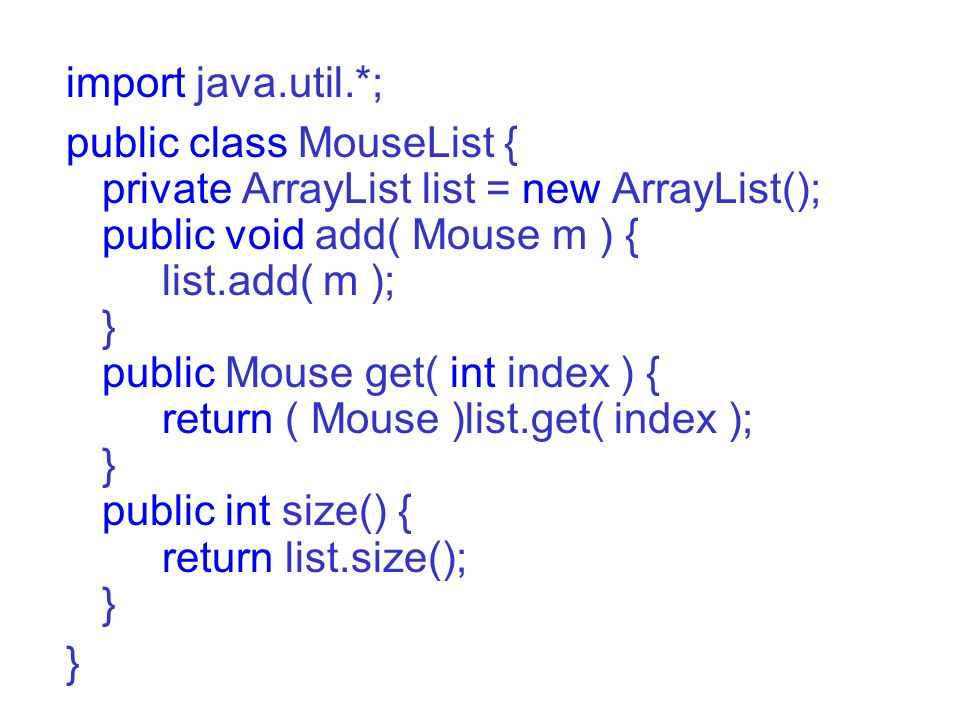 import java.util.*; public class MouseList { private ArrayList list = new ArrayList(); public void add( Mouse m ) { list.add( m ); } public Mouse get(