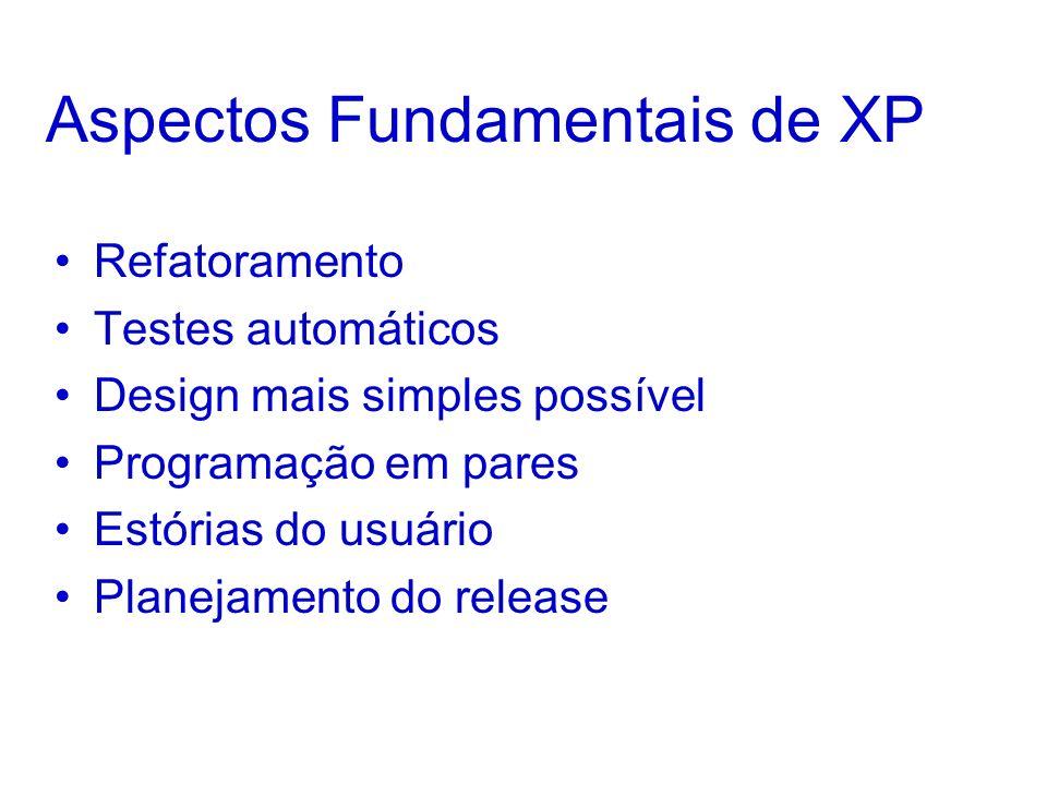 Aspectos Fundamentais de XP Refatoramento Testes automáticos Design mais simples possível Programação em pares Estórias do usuário Planejamento do release