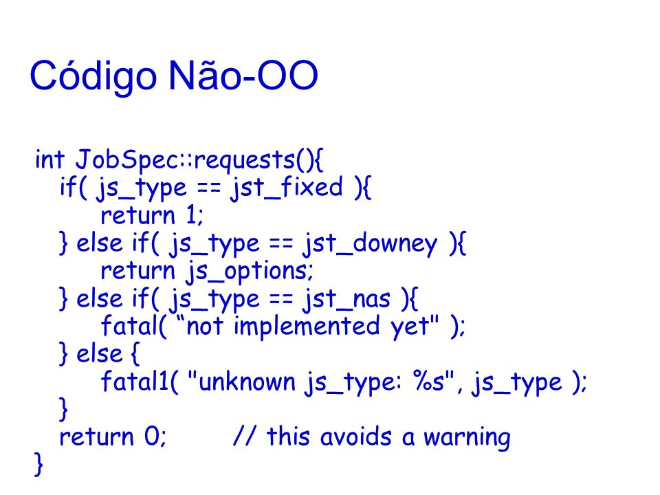 Código Não-OO int JobSpec::requests(){ if( js_type == jst_fixed ){ return 1; } else if( js_type == jst_downey ){ return js_options; } else if( js_type