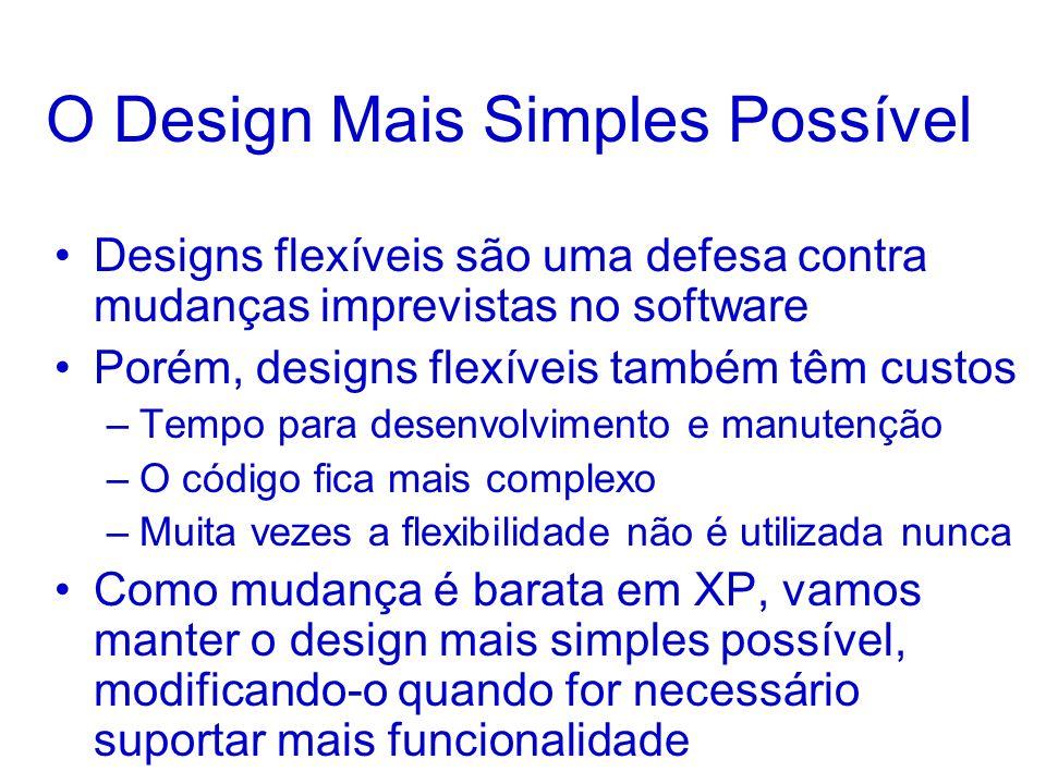 O Design Mais Simples Possível Designs flexíveis são uma defesa contra mudanças imprevistas no software Porém, designs flexíveis também têm custos –Te