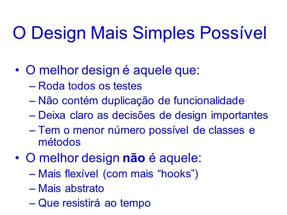 O Design Mais Simples Possível O melhor design é aquele que: –Roda todos os testes –Não contém duplicação de funcionalidade –Deixa claro as decisões d