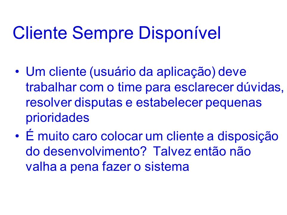 Cliente Sempre Disponível Um cliente (usuário da aplicação) deve trabalhar com o time para esclarecer dúvidas, resolver disputas e estabelecer pequena