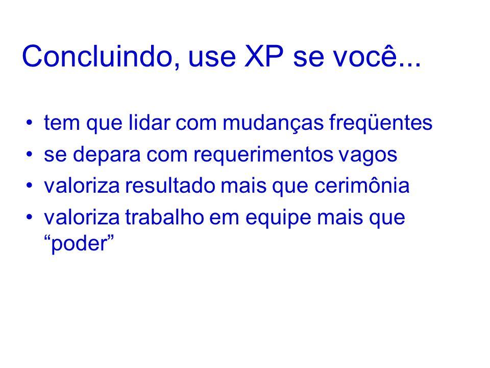 Concluindo, use XP se você... tem que lidar com mudanças freqüentes se depara com requerimentos vagos valoriza resultado mais que cerimônia valoriza t