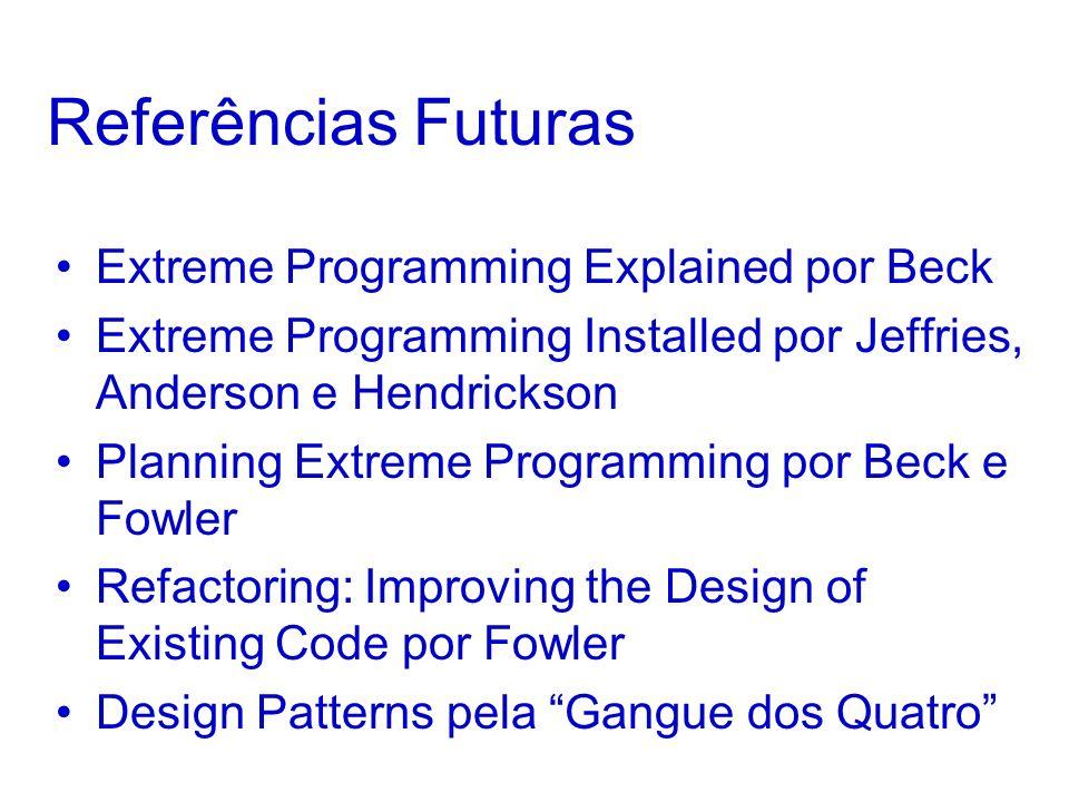 Referências Futuras Extreme Programming Explained por Beck Extreme Programming Installed por Jeffries, Anderson e Hendrickson Planning Extreme Program