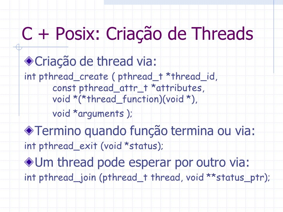 C + Posix: Criação de Threads Criação de thread via: int pthread_create ( pthread_t *thread_id, const pthread_attr_t *attributes, void *(*thread_funct