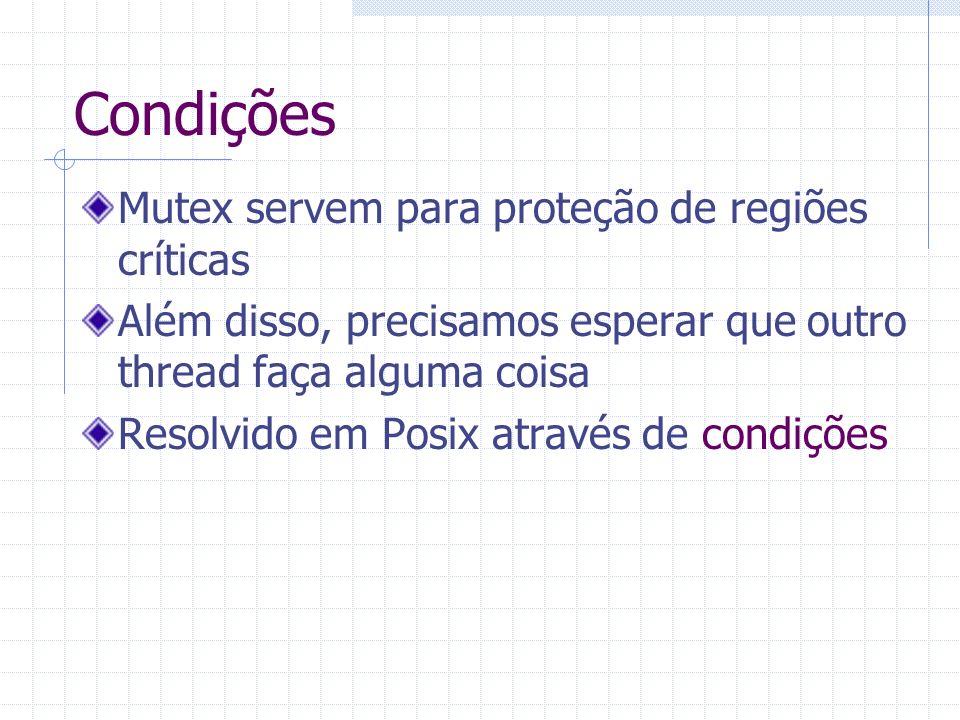 Condições Mutex servem para proteção de regiões críticas Além disso, precisamos esperar que outro thread faça alguma coisa Resolvido em Posix através