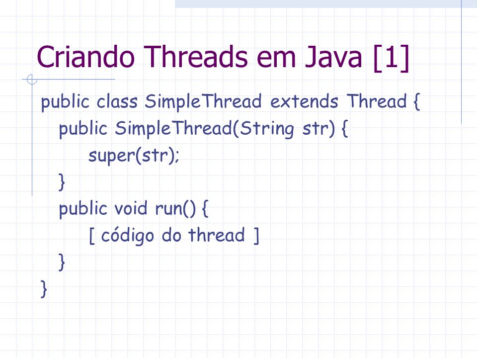 Criando Threads em Java [1] public class SimpleThread extends Thread { public SimpleThread(String str) { super(str); } public void run() { [ código do
