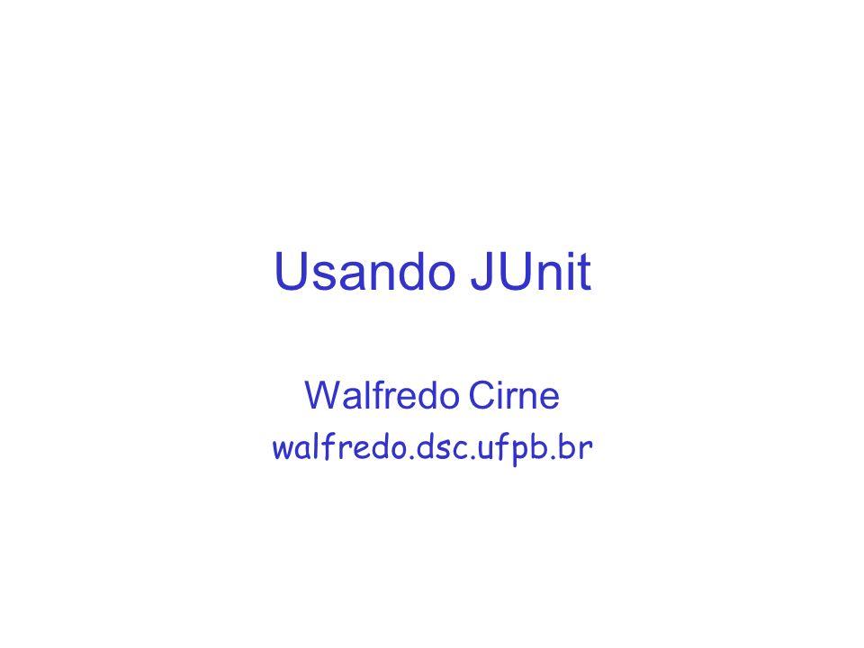 Usando JUnit Walfredo Cirne walfredo.dsc.ufpb.br