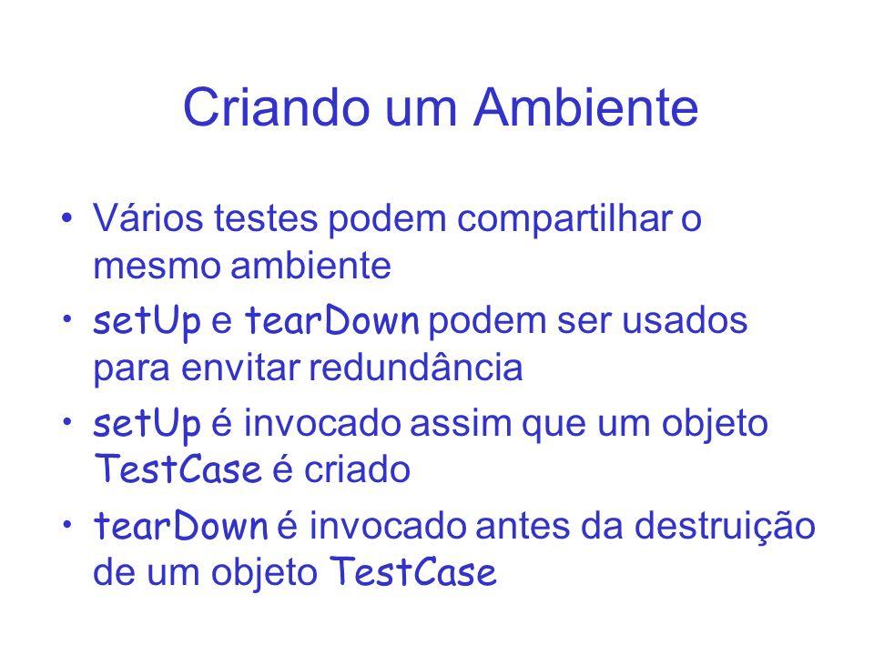 Criando um Ambiente Vários testes podem compartilhar o mesmo ambiente setUp e tearDown podem ser usados para envitar redundância setUp é invocado assim que um objeto TestCase é criado tearDown é invocado antes da destruição de um objeto TestCase