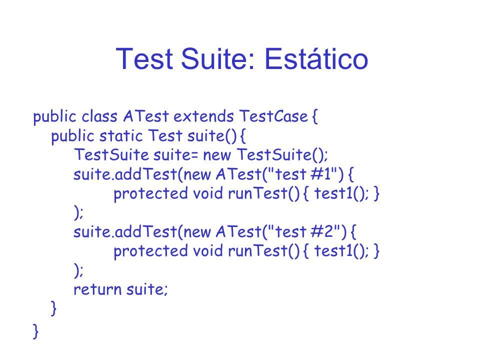 Test Suite: Estático public class ATest extends TestCase { public static Test suite() { TestSuite suite= new TestSuite(); suite.addTest(new ATest( test #1 ) { protected void runTest() { test1(); } ); suite.addTest(new ATest( test #2 ) { protected void runTest() { test1(); } ); return suite; } }