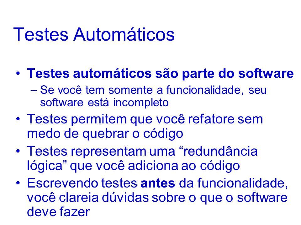 Testes Automáticos Testes automáticos são parte do software –Se você tem somente a funcionalidade, seu software está incompleto Testes permitem que você refatore sem medo de quebrar o código Testes representam uma redundância lógica que você adiciona ao código Escrevendo testes antes da funcionalidade, você clareia dúvidas sobre o que o software deve fazer