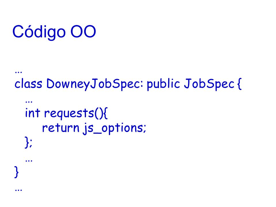 Código OO … class DowneyJobSpec: public JobSpec { … int requests(){ return js_options; }; … } …