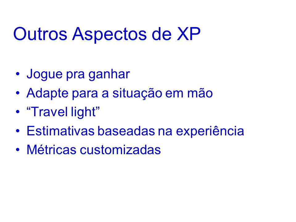 Outros Aspectos de XP Jogue pra ganhar Adapte para a situação em mão Travel light Estimativas baseadas na experiência Métricas customizadas